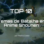 TOP 10 Temas de Batalha em Anime Shounen - Pedro Costa